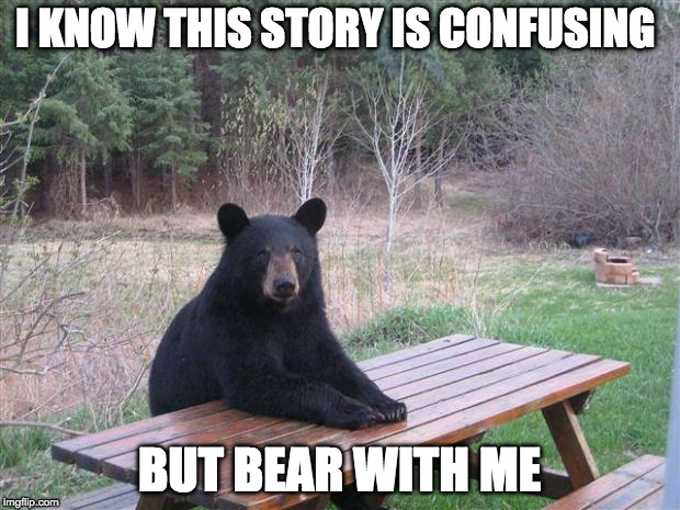 Bear of bad news | I KNOW THIS STORY IS CONFUSING BUT BEAR WITH ME | image tagged in bear of bad news | made w/ Imgflip meme maker