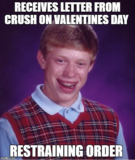 bad luck brain happy valentines day   | RECEIVES LETTER FROM CRUSH ON VALENTINES DAY RESTRAINING ORDER | image tagged in memes,bad luck brian,funny,valentine's day | made w/ Imgflip meme maker