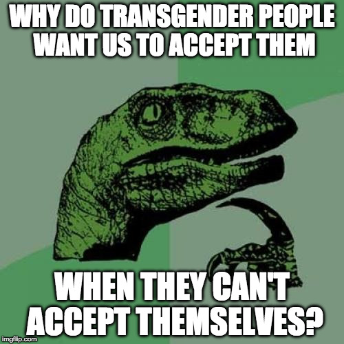 ::mic drop:: | WHY DO TRANSGENDER PEOPLE WANT US TO ACCEPT THEM WHEN THEY CAN'T ACCEPT THEMSELVES? | image tagged in memes,philosoraptor,mic drop,transgender | made w/ Imgflip meme maker