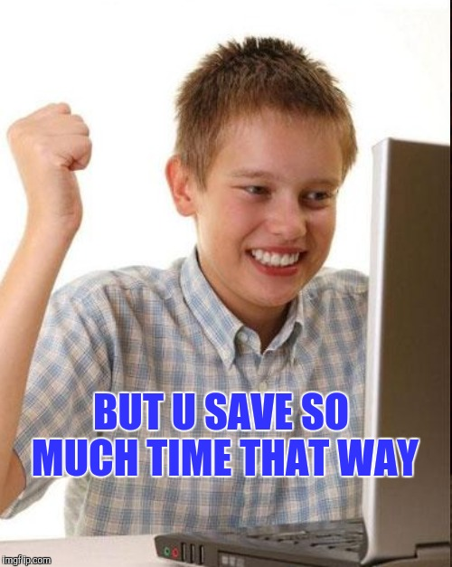BUT U SAVE SO MUCH TIME THAT WAY | made w/ Imgflip meme maker