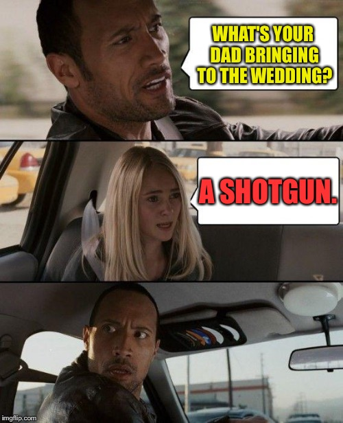Congrats are in order. | WHAT'S YOUR DAD BRINGING TO THE WEDDING? A SHOTGUN. | image tagged in memes,the rock driving,funny,wedding | made w/ Imgflip meme maker