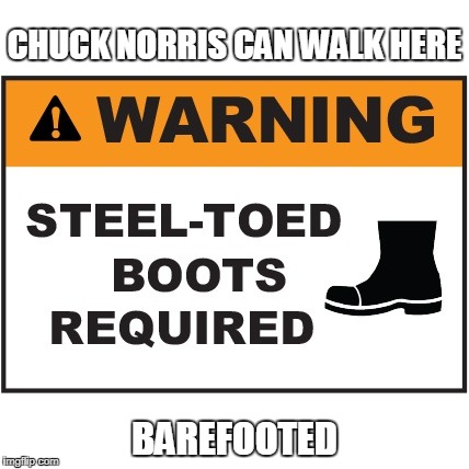 Chuck Norris steel toed | CHUCK NORRIS CAN WALK HERE BAREFOOTED | image tagged in chuck norris,memes,steel toed boots | made w/ Imgflip meme maker