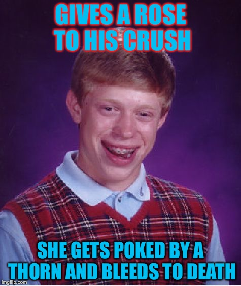 Bad Luck Brian Meme | GIVES A ROSE TO HIS CRUSH SHE GETS POKED BY A THORN AND BLEEDS TO DEATH | image tagged in memes,bad luck brian,crush,roses,thorns,valentine's day | made w/ Imgflip meme maker
