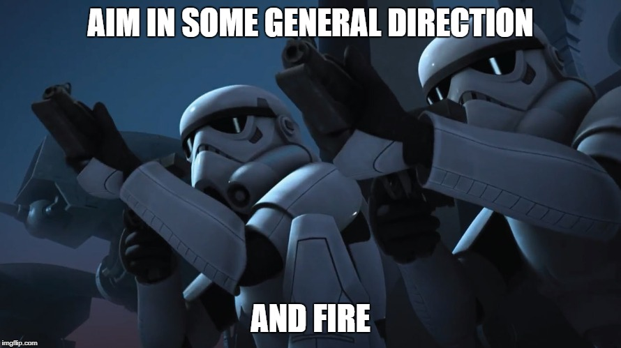 AIM IN SOME GENERAL DIRECTION AND FIRE | image tagged in stormtroopers,work sucks | made w/ Imgflip meme maker