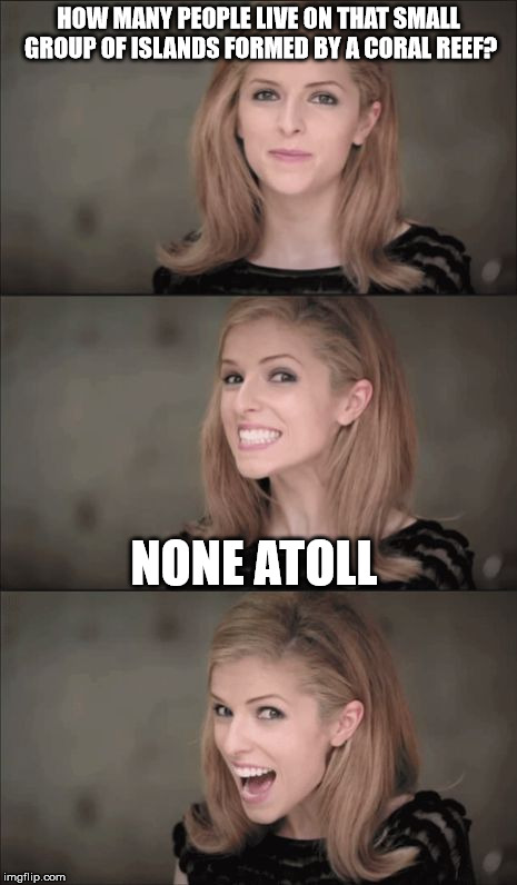 Bad Pun Anna Kendrick | HOW MANY PEOPLE LIVE ON THAT SMALL GROUP OF ISLANDS FORMED BY A CORAL REEF? NONE ATOLL | image tagged in memes,bad pun anna kendrick | made w/ Imgflip meme maker