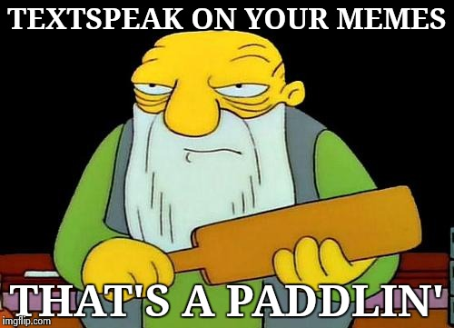 Sorry if we're taking up too much of time here | TEXTSPEAK ON YOUR MEMES THAT'S A PADDLIN' | image tagged in memes,that's a paddlin',lazy,english only,millennials,duhhh dumbass | made w/ Imgflip meme maker