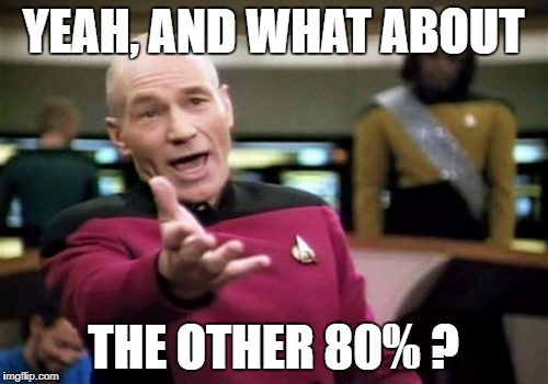 Picard Wtf Meme | YEAH, AND WHAT ABOUT THE OTHER 80% ? | image tagged in memes,picard wtf | made w/ Imgflip meme maker