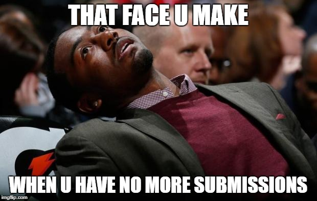 THAT FACE U MAKE WHEN U HAVE NO MORE SUBMISSIONS | image tagged in bruh | made w/ Imgflip meme maker