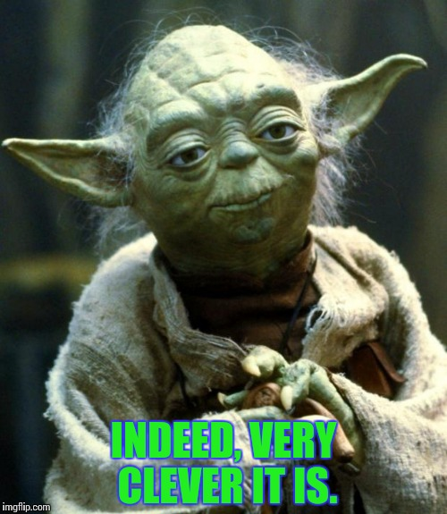 Star Wars Yoda Meme | INDEED, VERY CLEVER IT IS. | image tagged in memes,star wars yoda | made w/ Imgflip meme maker
