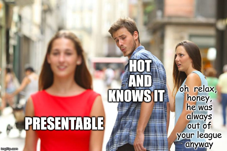 Overly Unattached Boyfriend | PRESENTABLE HOT    AND KNOWS IT oh  relax, honey, he was always out of your league anyway | image tagged in memes,distracted boyfriend | made w/ Imgflip meme maker