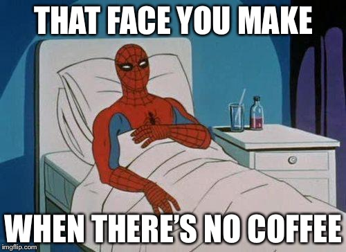 THAT FACE YOU MAKE WHEN THERE'S NO COFFEE | image tagged in spiderman hospital,memes,coffee | made w/ Imgflip meme maker