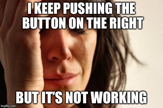 First World Problems Meme | I KEEP PUSHING THE BUTTON ON THE RIGHT BUT IT'S NOT WORKING | image tagged in memes,first world problems | made w/ Imgflip meme maker