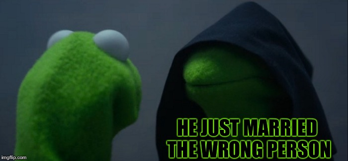 Evil Kermit Meme | HE JUST MARRIED THE WRONG PERSON | image tagged in memes,evil kermit | made w/ Imgflip meme maker