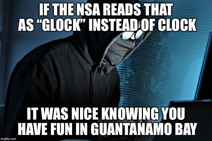 "IF THE NSA READS THAT AS ""GLOCK"" INSTEAD OF CLOCK IT WAS NICE KNOWING YOU HAVE FUN IN GUANTANAMO BAY 