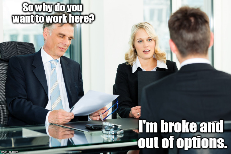 So why do you want to work here? I'm broke and out of options. | made w/ Imgflip meme maker