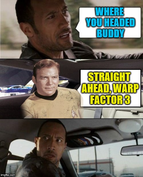What's under the hood? | WHERE YOU HEADED BUDDY STRAIGHT AHEAD, WARP FACTOR 3 | image tagged in the rock driving blank 2,memes,kirk,star trek | made w/ Imgflip meme maker