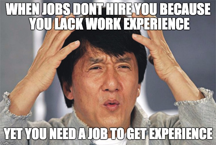 Jackie Chan Confused | WHEN JOBS DONT HIRE YOU BECAUSE YOU LACK WORK EXPERIENCE YET YOU NEED A JOB TO GET EXPERIENCE | image tagged in jackie chan confused | made w/ Imgflip meme maker