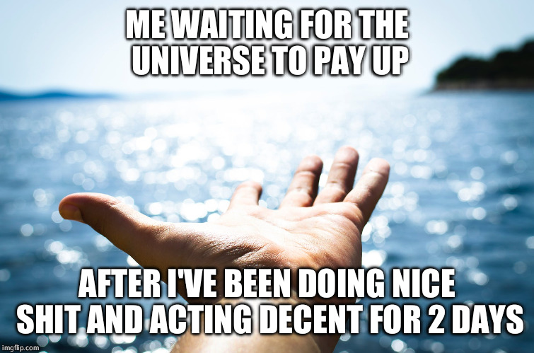 ME WAITING FOR THE UNIVERSE TO PAY UP AFTER I'VE BEEN DOING NICE SHIT AND ACTING DECENT FOR 2 DAYS | image tagged in karma,universe,nice,pay,recovery | made w/ Imgflip meme maker