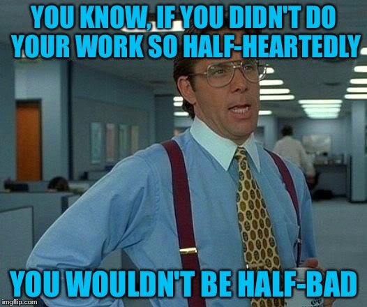 That Would Be Great Meme | YOU KNOW, IF YOU DIDN'T DO YOUR WORK SO HALF-HEARTEDLY YOU WOULDN'T BE HALF-BAD | image tagged in memes,that would be great | made w/ Imgflip meme maker