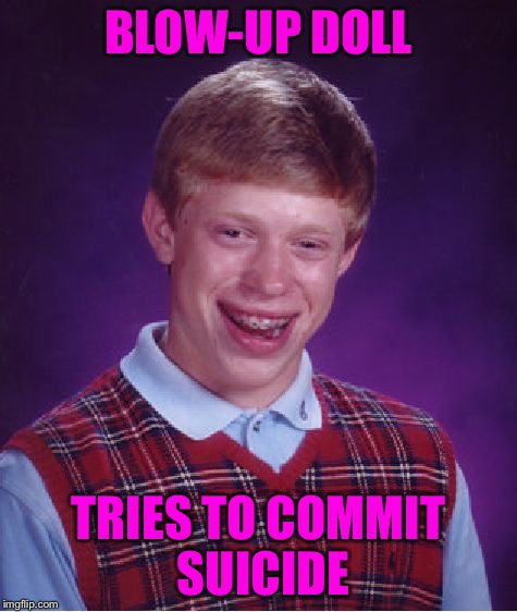 Bad Luck Brian Meme | BLOW-UP DOLL TRIES TO COMMIT SUICIDE | image tagged in memes,bad luck brian | made w/ Imgflip meme maker