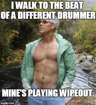 I Walk To The Beat Of A Different Drummer | I WALK TO THE BEAT OF A DIFFERENT DRUMMER MINE'S PLAYING WIPEOUT. | image tagged in bitchcakes,walk to the beat of a different drummer | made w/ Imgflip meme maker