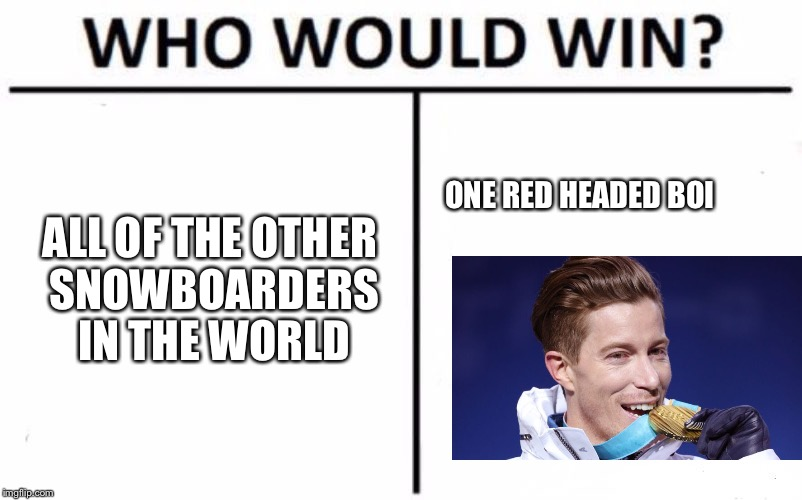 Olympic Snowboarding Boss  | ALL OF THE OTHER SNOWBOARDERS IN THE WORLD ONE RED HEADED BOI | image tagged in memes,who would win,olympics,snowboarding,redhead week,winter olympics | made w/ Imgflip meme maker
