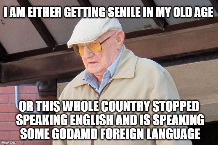 Old Man | I AM EITHER GETTING SENILE IN MY OLD AGE OR THIS WHOLE COUNTRY STOPPED SPEAKING ENGLISH AND IS SPEAKING SOME GODAMD FOREIGN LANGUAGE | image tagged in old man | made w/ Imgflip meme maker
