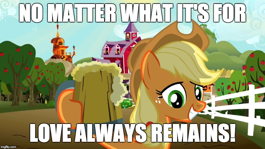 Applejack and her cider | NO MATTER WHAT IT'S FOR LOVE ALWAYS REMAINS! | image tagged in applejack and her cider | made w/ Imgflip meme maker