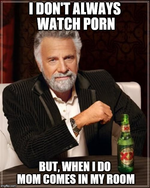 The Most Interesting Man In The World Meme | I DON'T ALWAYS WATCH PORN BUT, WHEN I DO MOM COMES IN MY ROOM | image tagged in memes,the most interesting man in the world | made w/ Imgflip meme maker