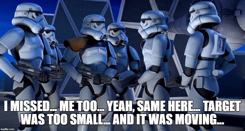I MISSED...ME TOO...YEAH, SAME HERE...TARGET WAS TOO SMALL...AND IT WAS MOVING... | image tagged in star wars rebels,stormtroopers,cant,shoot | made w/ Imgflip meme maker