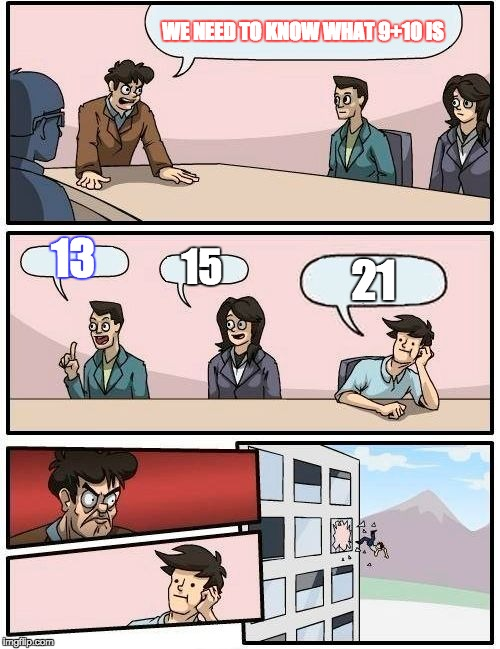 Boardroom Meeting Suggestion Meme | WE NEED TO KNOW WHAT 9+10 IS 13 15 21 | image tagged in memes,boardroom meeting suggestion | made w/ Imgflip meme maker