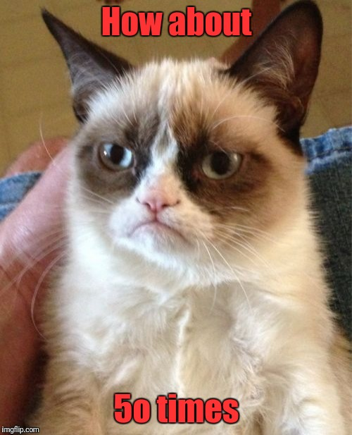 Grumpy Cat Meme | How about 5o times | image tagged in memes,grumpy cat | made w/ Imgflip meme maker