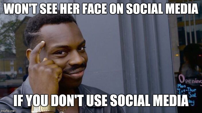 Roll Safe Think About It Meme | WON'T SEE HER FACE ON SOCIAL MEDIA IF YOU DON'T USE SOCIAL MEDIA | image tagged in memes,roll safe think about it | made w/ Imgflip meme maker