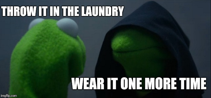 Evil Kermit Meme | THROW IT IN THE LAUNDRY WEAR IT ONE MORE TIME | image tagged in memes,evil kermit | made w/ Imgflip meme maker