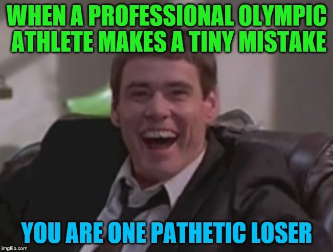 WHEN A PROFESSIONAL OLYMPIC ATHLETE MAKES A TINY MISTAKE YOU ARE ONE PATHETIC LOSER | image tagged in one pathetic loser,olympics | made w/ Imgflip meme maker