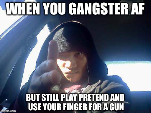 | WHEN YOU GANGSTER AF BUT STILL PLAY PRETEND AND USE YOUR FINGER FOR A GUN | image tagged in gangsta,gangsters,douchebag,pretend | made w/ Imgflip meme maker