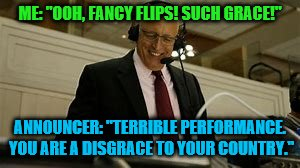 "olympic announcers | ME: ""OOH, FANCY FLIPS! SUCH GRACE!"" ANNOUNCER: ""TERRIBLE PERFORMANCE. YOU ARE A DISGRACE TO YOUR COUNTRY."" 