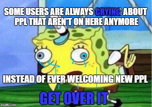 Mocking Spongebob Meme | SOME USERS ARE ALWAYS CRYING ABOUT PPL THAT AREN'T ON HERE ANYMORE INSTEAD OF EVER WELCOMING NEW PPL CRYING GET OVER IT | image tagged in memes,mocking spongebob | made w/ Imgflip meme maker