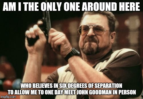 Am I The Only One Around Here Meme | AM I THE ONLY ONE AROUND HERE WHO BELIEVES IN SIX DEGREES OF SEPARATION TO ALLOW ME TO ONE DAY MEET JOHN GOODMAN IN PERSON | image tagged in memes,am i the only one around here | made w/ Imgflip meme maker