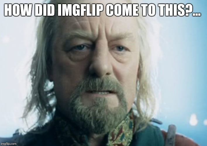 HOW DID IMGFLIP COME TO THIS?... | made w/ Imgflip meme maker