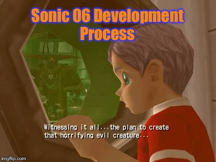 Sonic 06 Development Process | image tagged in evil creature gun commander | made w/ Imgflip meme maker
