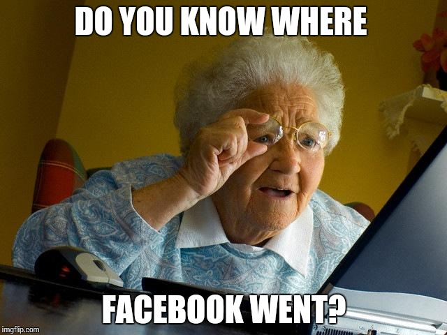 Grandma Finds The Internet Meme | DO YOU KNOW WHERE FACEBOOK WENT? | image tagged in memes,grandma finds the internet,scumbag | made w/ Imgflip meme maker