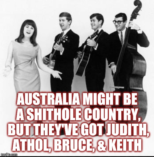 AUSTRALIA MIGHT BE A SHITHOLE COUNTRY, BUT THEY'VE GOT JUDITH, ATHOL, BRUCE, & KEITH | made w/ Imgflip meme maker