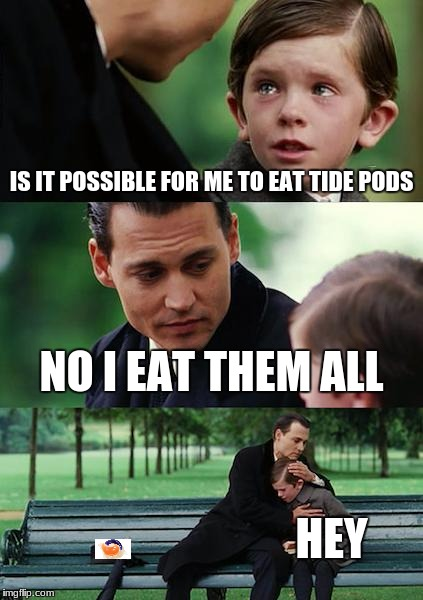 Finding Neverland | IS IT POSSIBLE FOR ME TO EAT TIDE PODS NO I EAT THEM ALL HEY | image tagged in memes,finding neverland | made w/ Imgflip meme maker