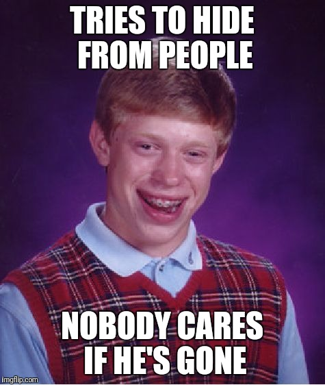 Bad Luck Brian Meme | TRIES TO HIDE FROM PEOPLE NOBODY CARES IF HE'S GONE | image tagged in memes,bad luck brian | made w/ Imgflip meme maker
