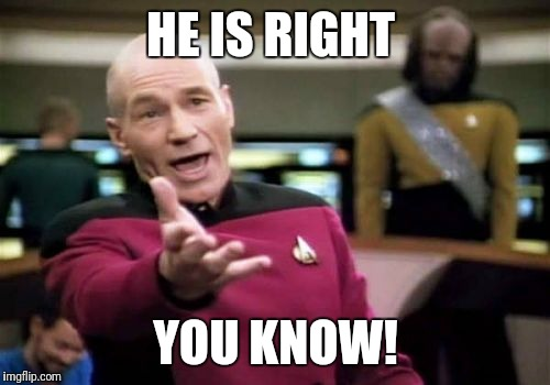 Picard Wtf Meme | HE IS RIGHT YOU KNOW! | image tagged in memes,picard wtf | made w/ Imgflip meme maker