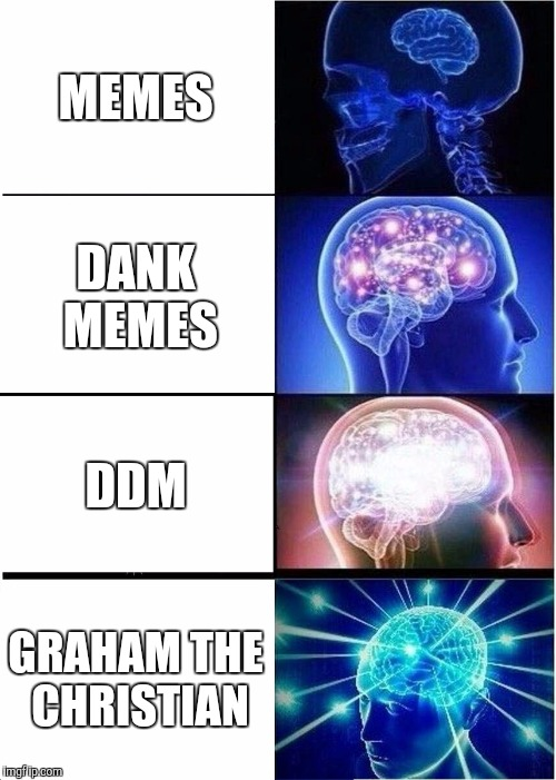 Best memes | MEMES DANK MEMES DDM GRAHAM THE CHRISTIAN | image tagged in memes,expanding brain,dank,youtuber,funny memes,funny | made w/ Imgflip meme maker