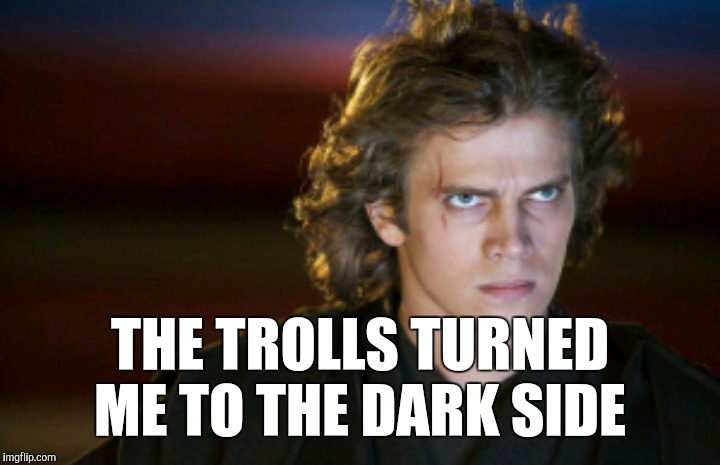THE TROLLS TURNED ME TO THE DARK SIDE | made w/ Imgflip meme maker