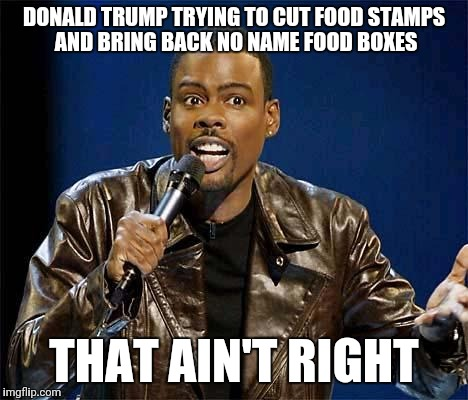 DONALD TRUMP TRYING TO CUT FOOD STAMPS AND BRING BACK NO NAME FOOD BOXES THAT AIN'T RIGHT | image tagged in chris rock | made w/ Imgflip meme maker