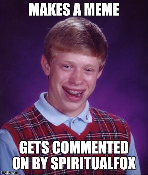 Bad Luck Brian Meme | MAKES A MEME GETS COMMENTED ON BY SPIRITUALFOX | image tagged in memes,bad luck brian | made w/ Imgflip meme maker